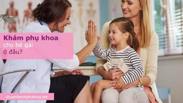 Khám phụ khoa cho bé gái ở đâu an toàn, uy tín, chất lượng cao