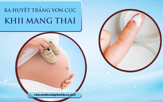 ra huyết trắng vón cục khi mang thai